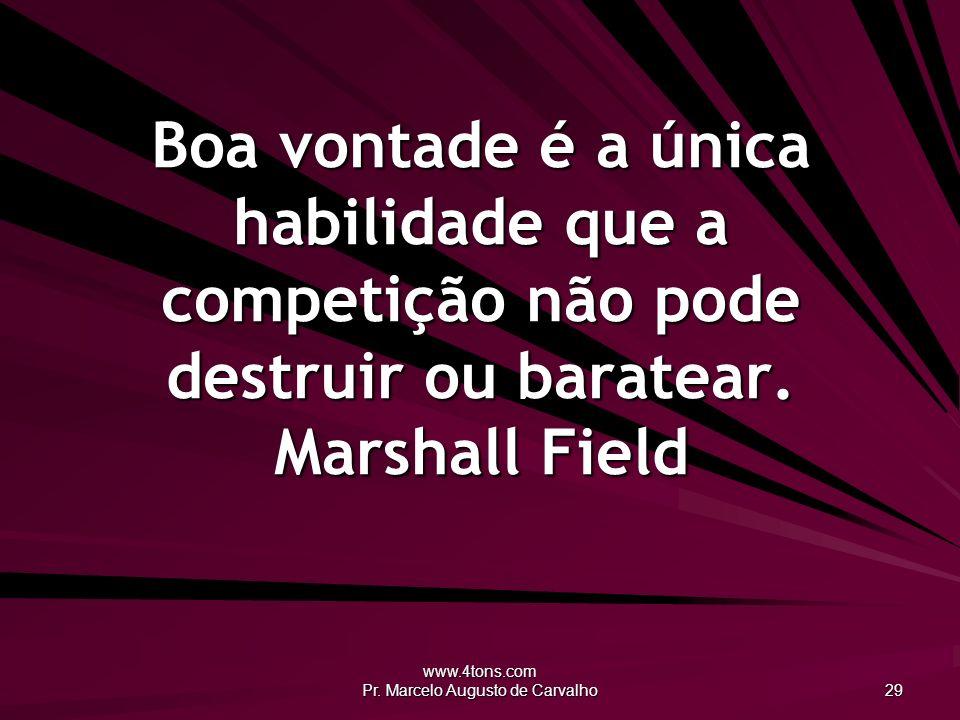 www.4tons.com Pr. Marcelo Augusto de Carvalho 29 Boa vontade é a única habilidade que a competição não pode destruir ou baratear. Marshall Field