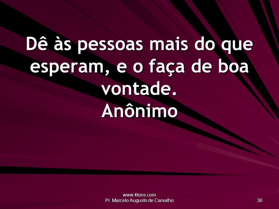 www.4tons.com Pr. Marcelo Augusto de Carvalho 30 Dê às pessoas mais do que esperam, e o faça de boa vontade. Anônimo