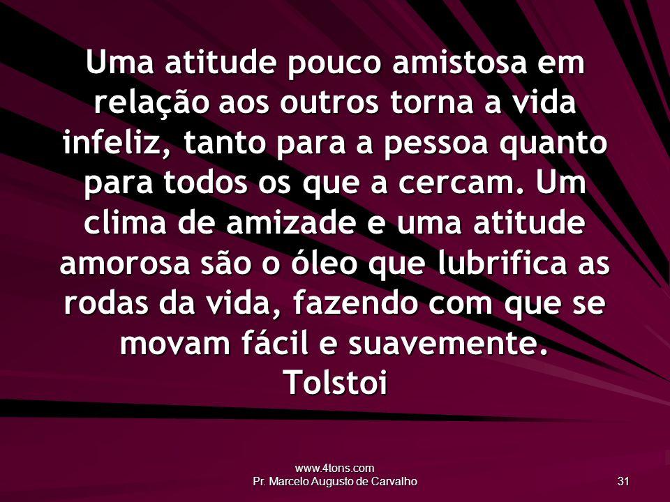 www.4tons.com Pr. Marcelo Augusto de Carvalho 31 Uma atitude pouco amistosa em relação aos outros torna a vida infeliz, tanto para a pessoa quanto par