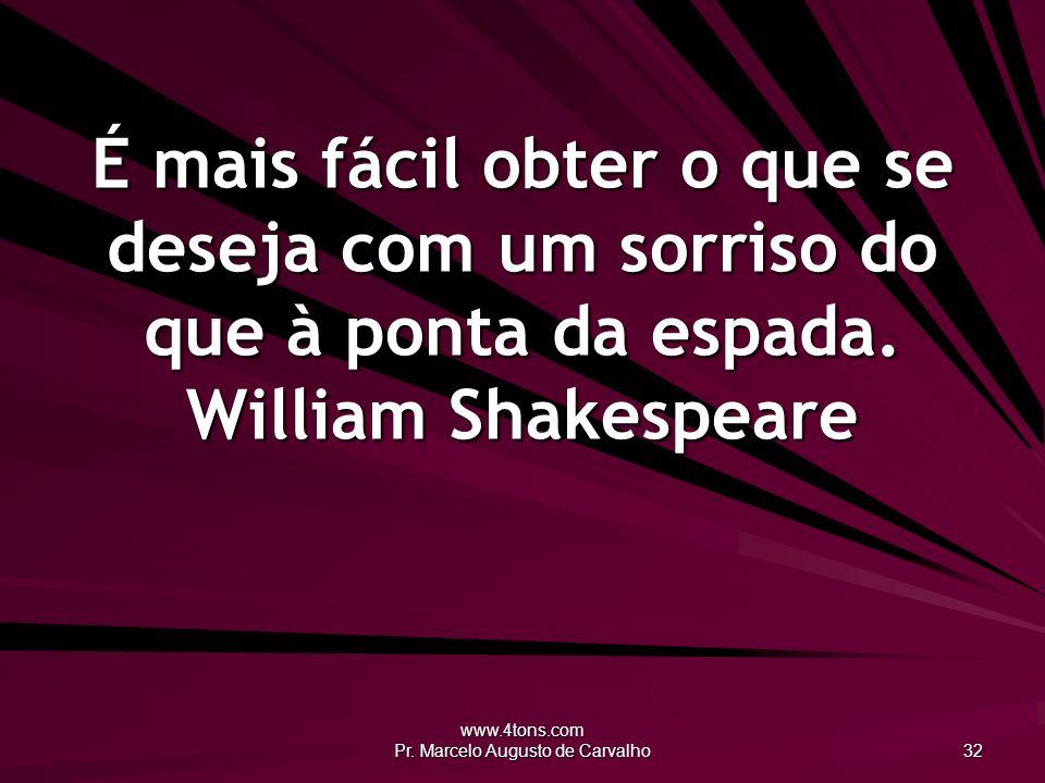 www.4tons.com Pr. Marcelo Augusto de Carvalho 32 É mais fácil obter o que se deseja com um sorriso do que à ponta da espada. William Shakespeare