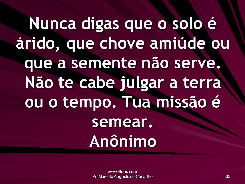 www.4tons.com Pr. Marcelo Augusto de Carvalho 33 Nunca digas que o solo é árido, que chove amiúde ou que a semente não serve. Não te cabe julgar a ter