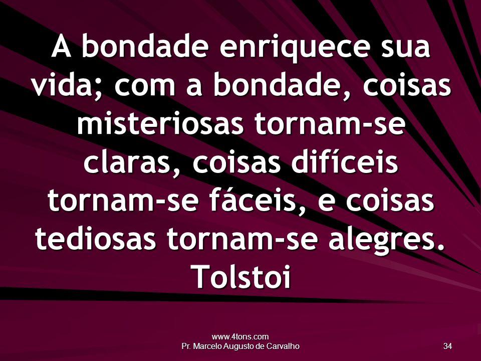 www.4tons.com Pr. Marcelo Augusto de Carvalho 34 A bondade enriquece sua vida; com a bondade, coisas misteriosas tornam-se claras, coisas difíceis tor