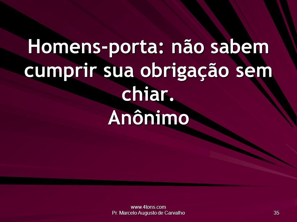 www.4tons.com Pr. Marcelo Augusto de Carvalho 35 Homens-porta: não sabem cumprir sua obrigação sem chiar. Anônimo