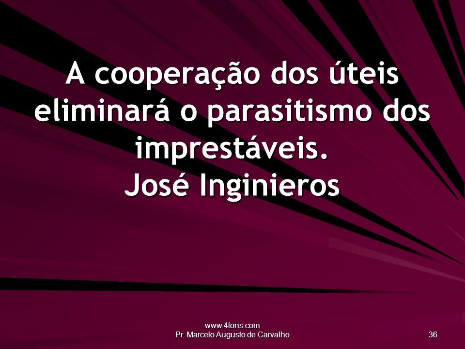 www.4tons.com Pr. Marcelo Augusto de Carvalho 36 A cooperação dos úteis eliminará o parasitismo dos imprestáveis. José Inginieros
