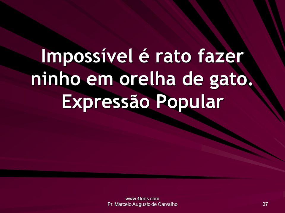 www.4tons.com Pr. Marcelo Augusto de Carvalho 37 Impossível é rato fazer ninho em orelha de gato. Expressão Popular