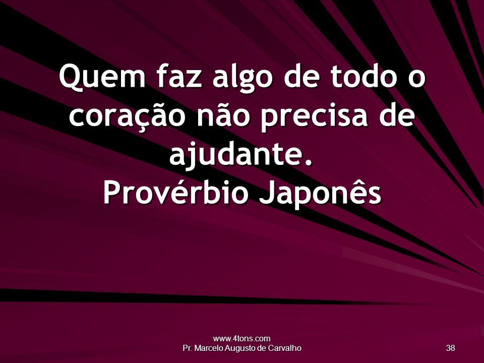 www.4tons.com Pr. Marcelo Augusto de Carvalho 38 Quem faz algo de todo o coração não precisa de ajudante. Provérbio Japonês