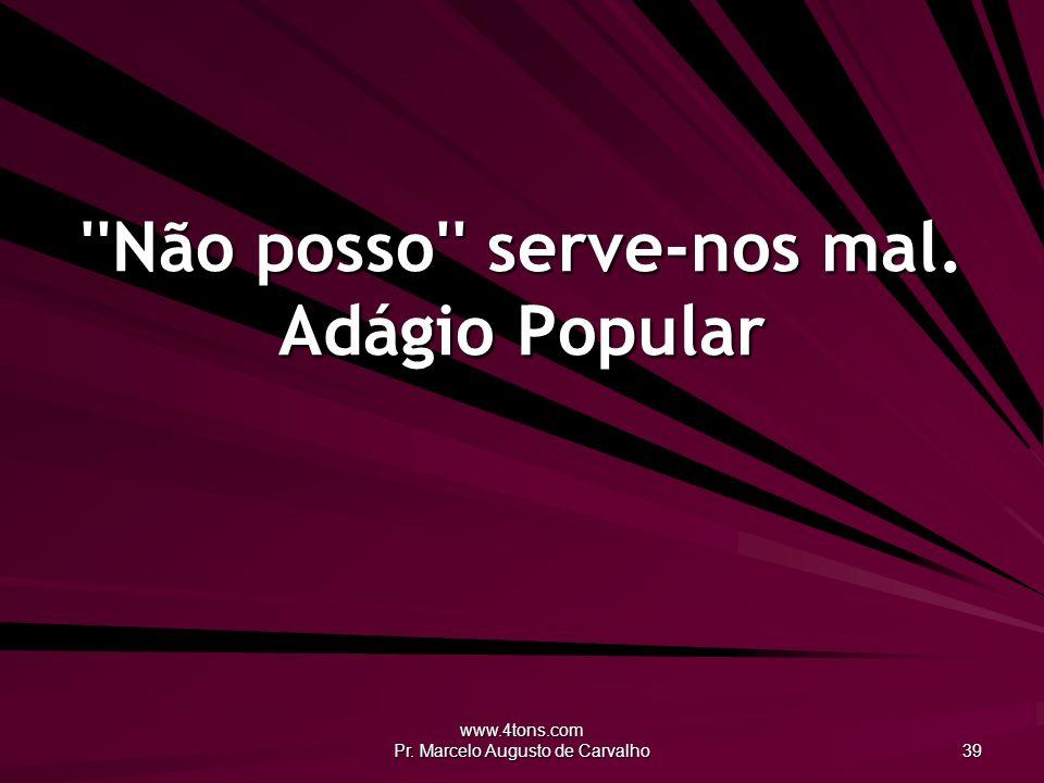 www.4tons.com Pr. Marcelo Augusto de Carvalho 39 ''Não posso'' serve-nos mal. Adágio Popular