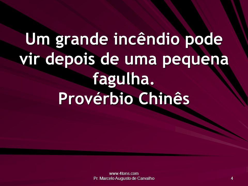 www.4tons.com Pr. Marcelo Augusto de Carvalho 4 Um grande incêndio pode vir depois de uma pequena fagulha. Provérbio Chinês