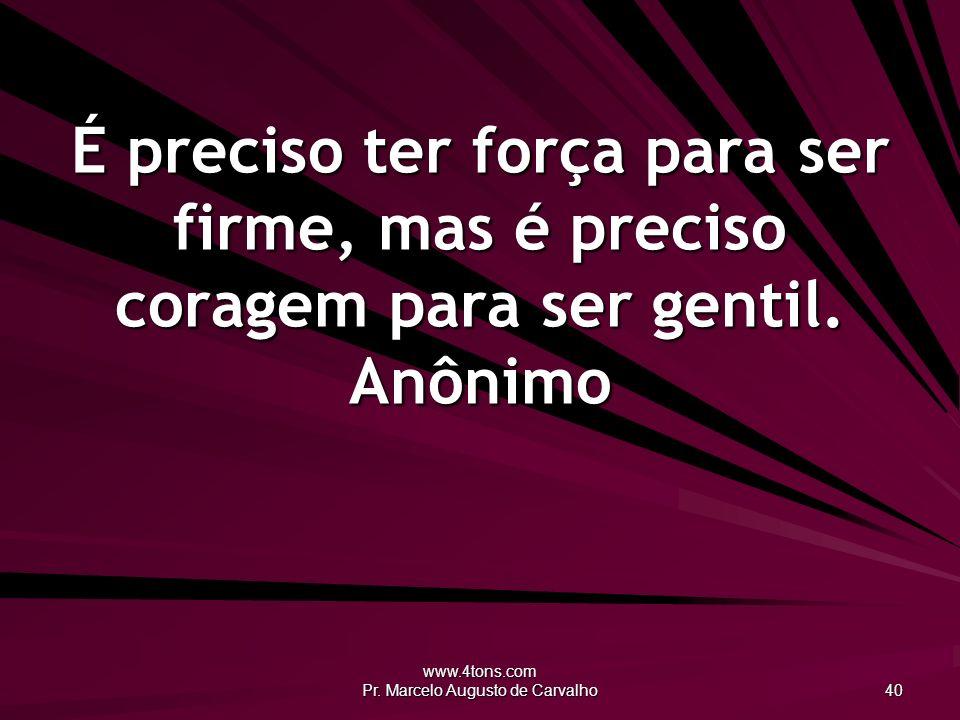 www.4tons.com Pr. Marcelo Augusto de Carvalho 40 É preciso ter força para ser firme, mas é preciso coragem para ser gentil. Anônimo
