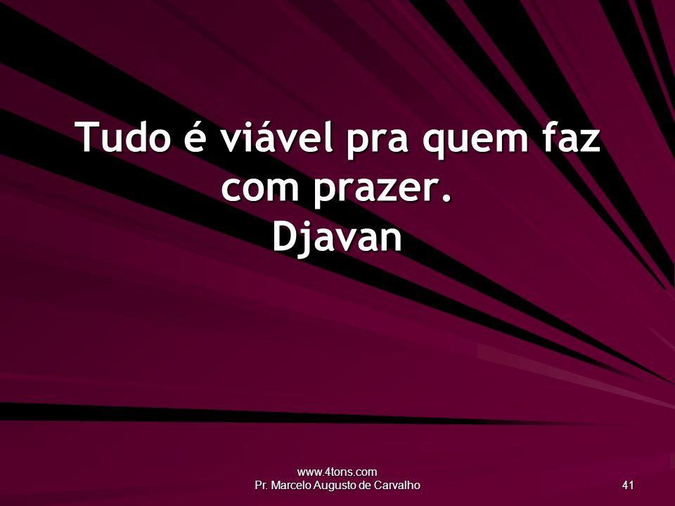 www.4tons.com Pr. Marcelo Augusto de Carvalho 41 Tudo é viável pra quem faz com prazer. Djavan