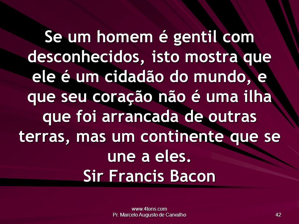 www.4tons.com Pr. Marcelo Augusto de Carvalho 42 Se um homem é gentil com desconhecidos, isto mostra que ele é um cidadão do mundo, e que seu coração