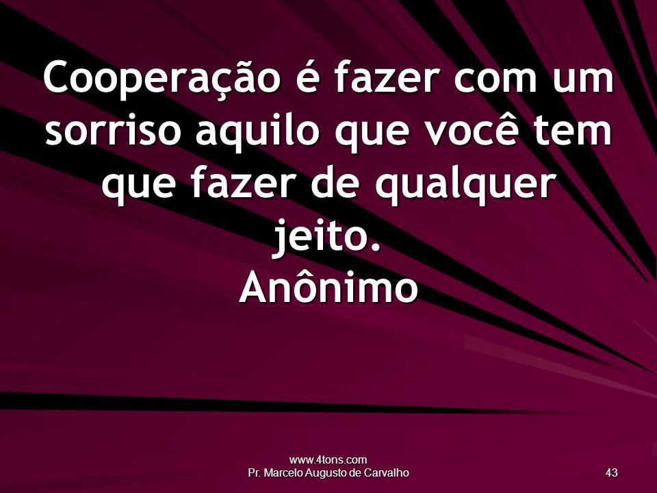 www.4tons.com Pr. Marcelo Augusto de Carvalho 43 Cooperação é fazer com um sorriso aquilo que você tem que fazer de qualquer jeito. Anônimo