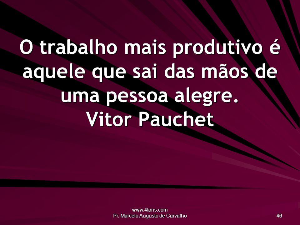 www.4tons.com Pr. Marcelo Augusto de Carvalho 46 O trabalho mais produtivo é aquele que sai das mãos de uma pessoa alegre. Vitor Pauchet