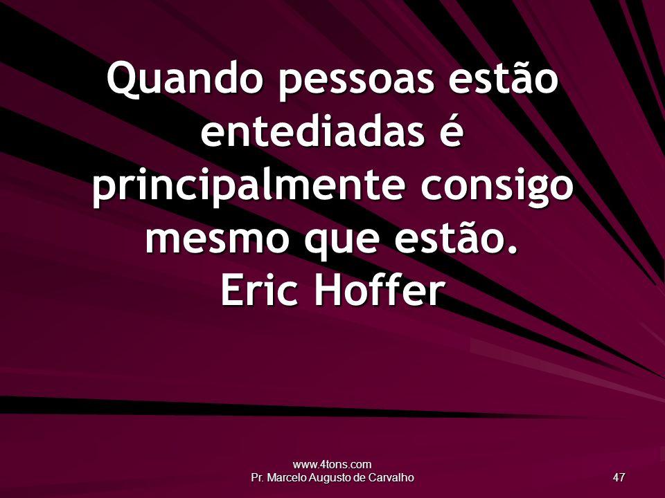 www.4tons.com Pr. Marcelo Augusto de Carvalho 47 Quando pessoas estão entediadas é principalmente consigo mesmo que estão. Eric Hoffer