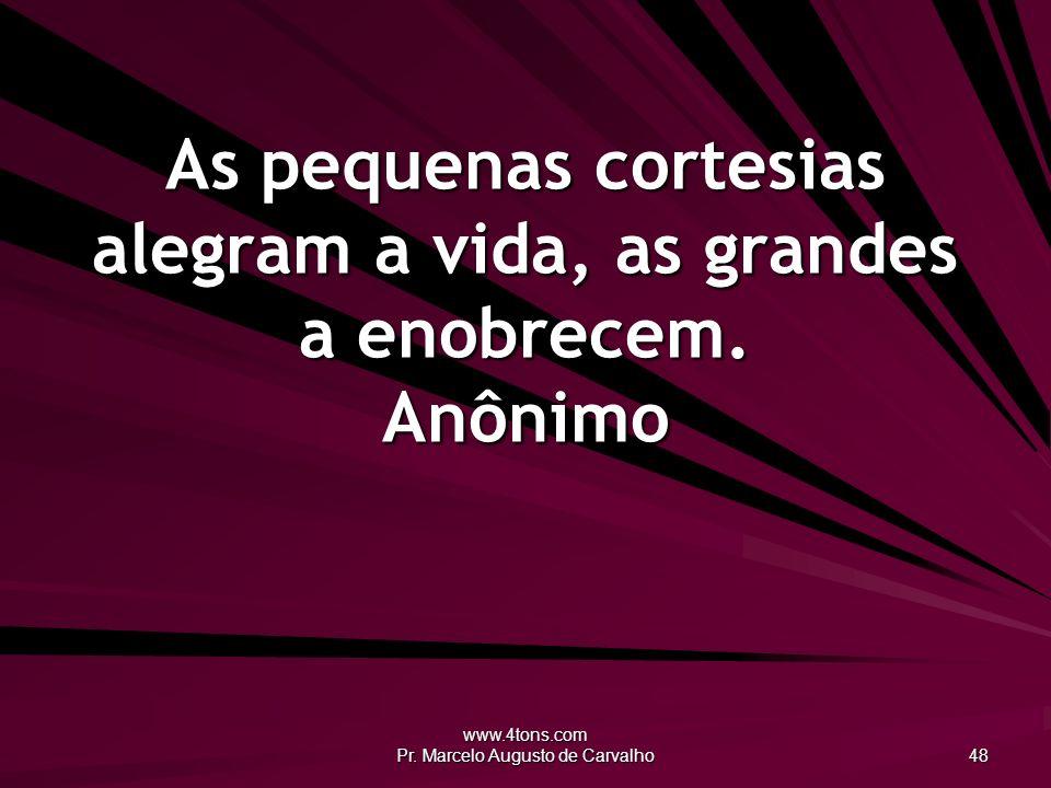 www.4tons.com Pr. Marcelo Augusto de Carvalho 48 As pequenas cortesias alegram a vida, as grandes a enobrecem. Anônimo