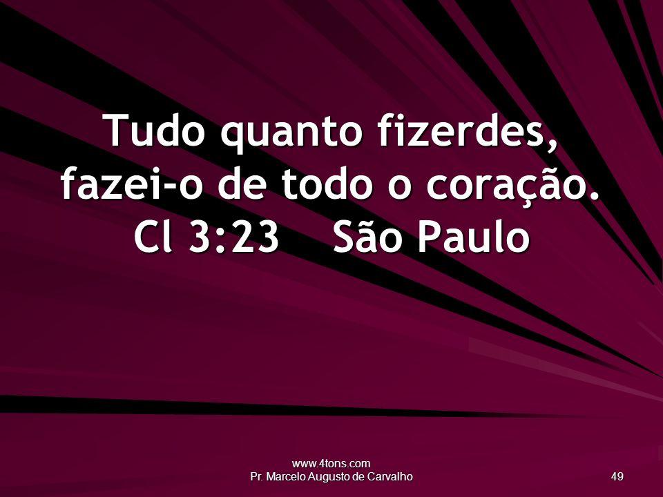 www.4tons.com Pr. Marcelo Augusto de Carvalho 49 Tudo quanto fizerdes, fazei-o de todo o coração. Cl 3:23São Paulo