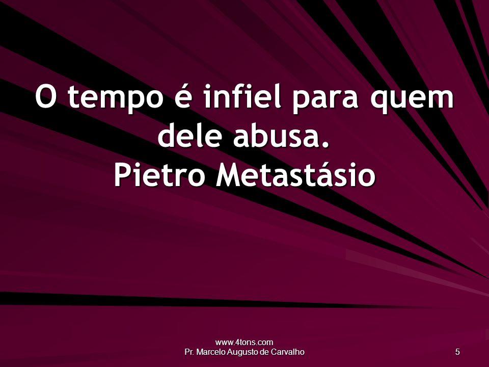 www.4tons.com Pr. Marcelo Augusto de Carvalho 5 O tempo é infiel para quem dele abusa. Pietro Metastásio