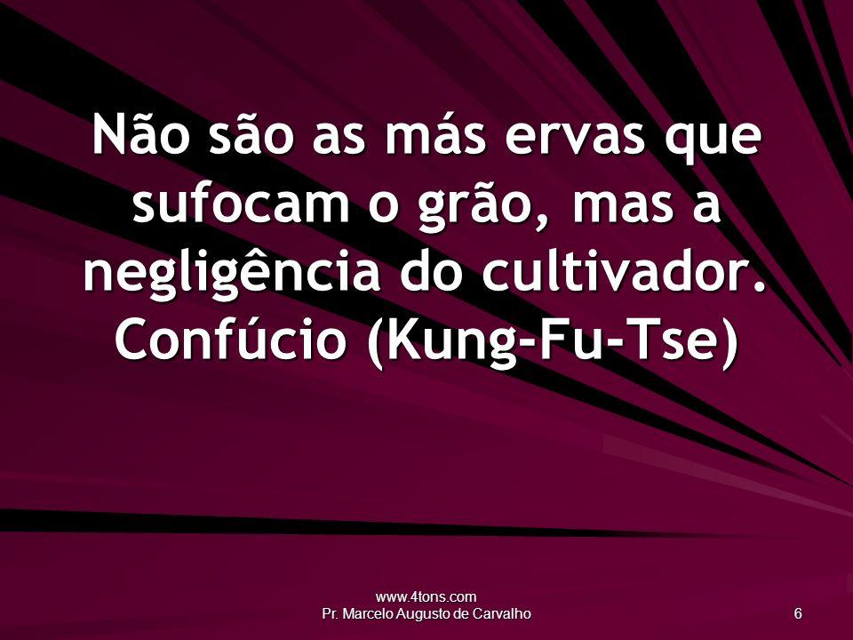 www.4tons.com Pr. Marcelo Augusto de Carvalho 6 Não são as más ervas que sufocam o grão, mas a negligência do cultivador. Confúcio (Kung-Fu-Tse)