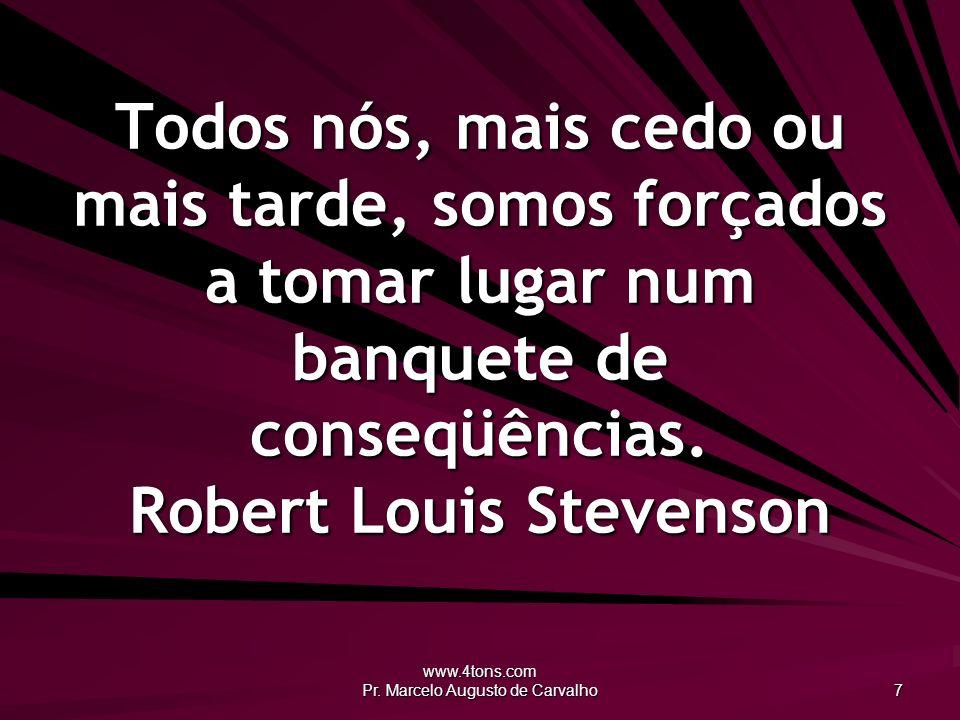 www.4tons.com Pr. Marcelo Augusto de Carvalho 7 Todos nós, mais cedo ou mais tarde, somos forçados a tomar lugar num banquete de conseqüências. Robert