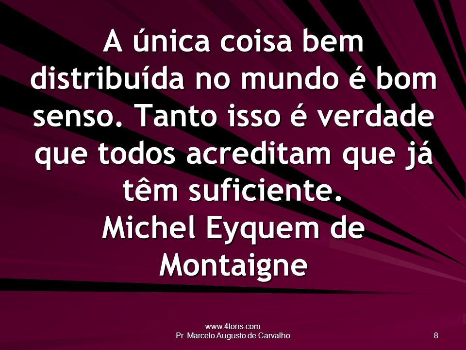 www.4tons.com Pr. Marcelo Augusto de Carvalho 8 A única coisa bem distribuída no mundo é bom senso. Tanto isso é verdade que todos acreditam que já tê
