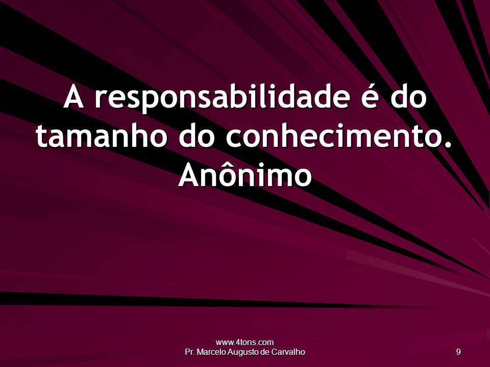 www.4tons.com Pr. Marcelo Augusto de Carvalho 9 A responsabilidade é do tamanho do conhecimento. Anônimo