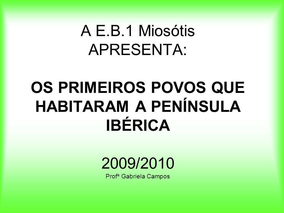 A E.B.1 Miosótis APRESENTA: OS PRIMEIROS POVOS QUE HABITARAM A PENÍNSULA IBÉRICA 2009/2010 Profª Gabriela Campos