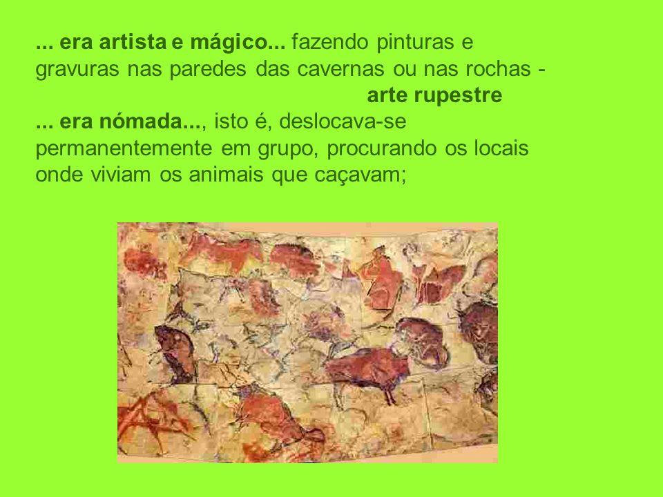 ... era artista e mágico... fazendo pinturas e gravuras nas paredes das cavernas ou nas rochas - arte rupestre... era nómada..., isto é, deslocava-se