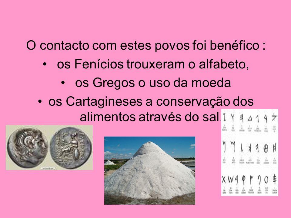 O contacto com estes povos foi benéfico : os Fenícios trouxeram o alfabeto, os Gregos o uso da moeda os Cartagineses a conservação dos alimentos atrav