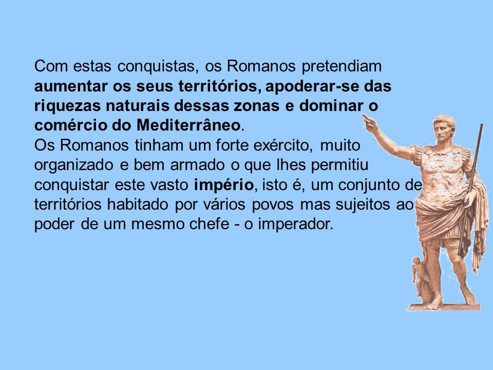 Com estas conquistas, os Romanos pretendiam aumentar os seus territórios, apoderar-se das riquezas naturais dessas zonas e dominar o comércio do Mediterrâneo.