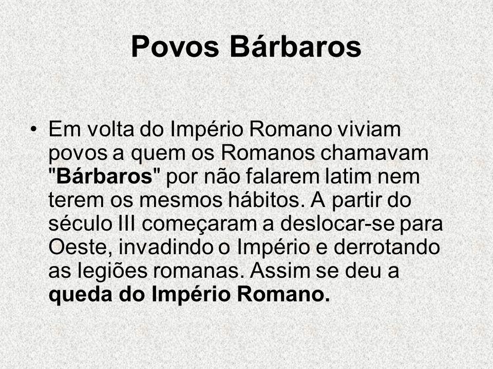 Povos Bárbaros Em volta do Império Romano viviam povos a quem os Romanos chamavam Bárbaros por não falarem latim nem terem os mesmos hábitos.