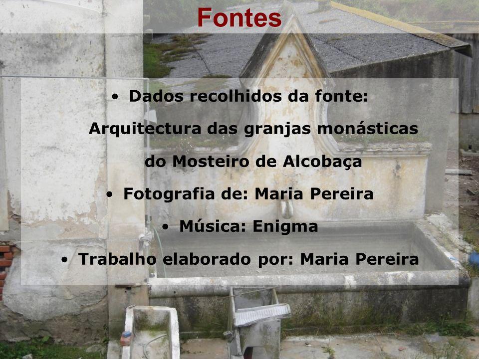 Fontes Dados recolhidos da fonte: Arquitectura das granjas monásticas do Mosteiro de Alcobaça Fotografia de: Maria Pereira Música: Enigma Trabalho elaborado por: Maria Pereira