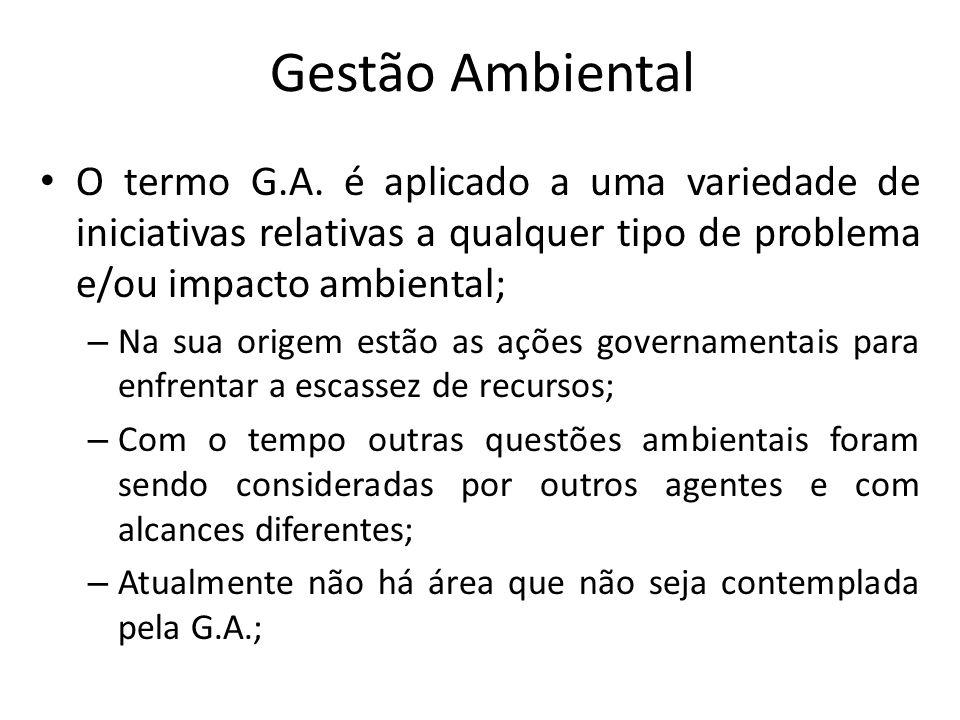 Gestão Ambiental O termo G.A. é aplicado a uma variedade de iniciativas relativas a qualquer tipo de problema e/ou impacto ambiental; – Na sua origem