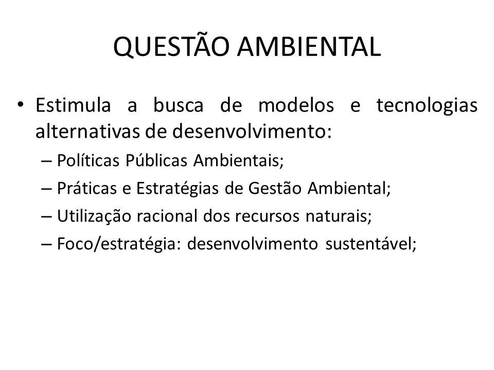QUESTÃO AMBIENTAL Estimula a busca de modelos e tecnologias alternativas de desenvolvimento: – Políticas Públicas Ambientais; – Práticas e Estratégias