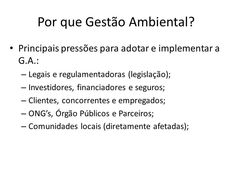 Por que Gestão Ambiental? Principais pressões para adotar e implementar a G.A.: – Legais e regulamentadoras (legislação); – Investidores, financiadore