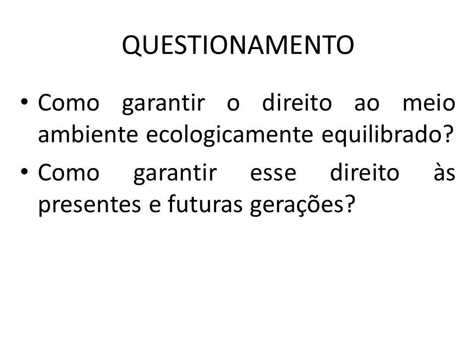QUESTIONAMENTO Como garantir o direito ao meio ambiente ecologicamente equilibrado? Como garantir esse direito às presentes e futuras gerações?
