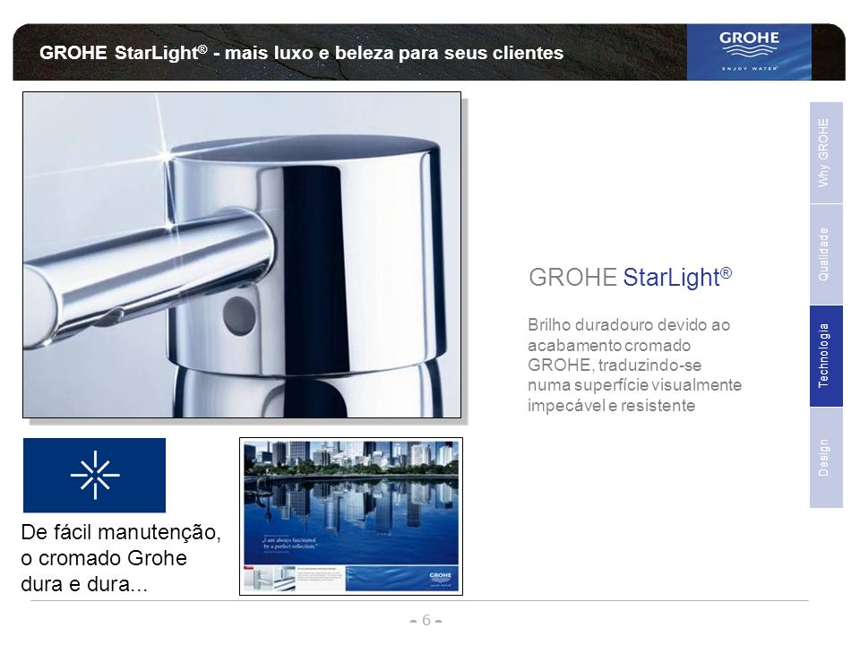 - 6 - - - GROHE StarLight ® - mais luxo e beleza para seus clientes GROHE StarLight ® Brilho duradouro devido ao acabamento cromado GROHE, traduzindo-