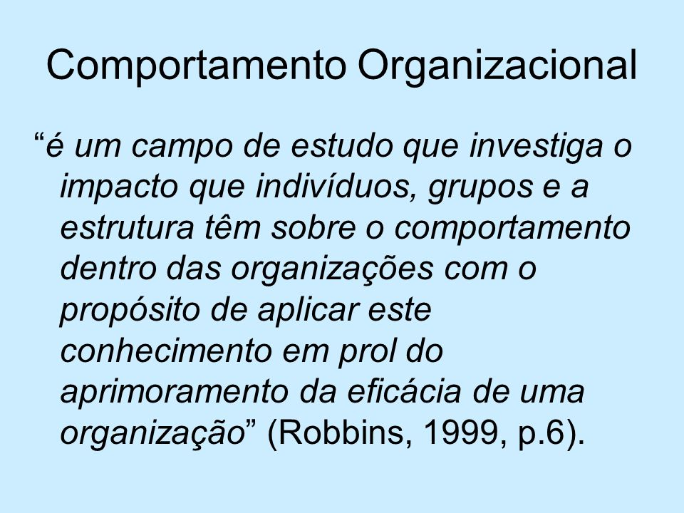 Comportamento Organizacional é um campo de estudo que investiga o impacto que indivíduos, grupos e a estrutura têm sobre o comportamento dentro das or