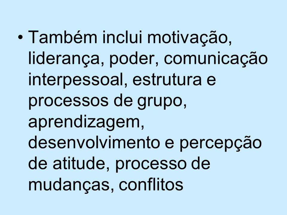 Também inclui motivação, liderança, poder, comunicação interpessoal, estrutura e processos de grupo, aprendizagem, desenvolvimento e percepção de atit