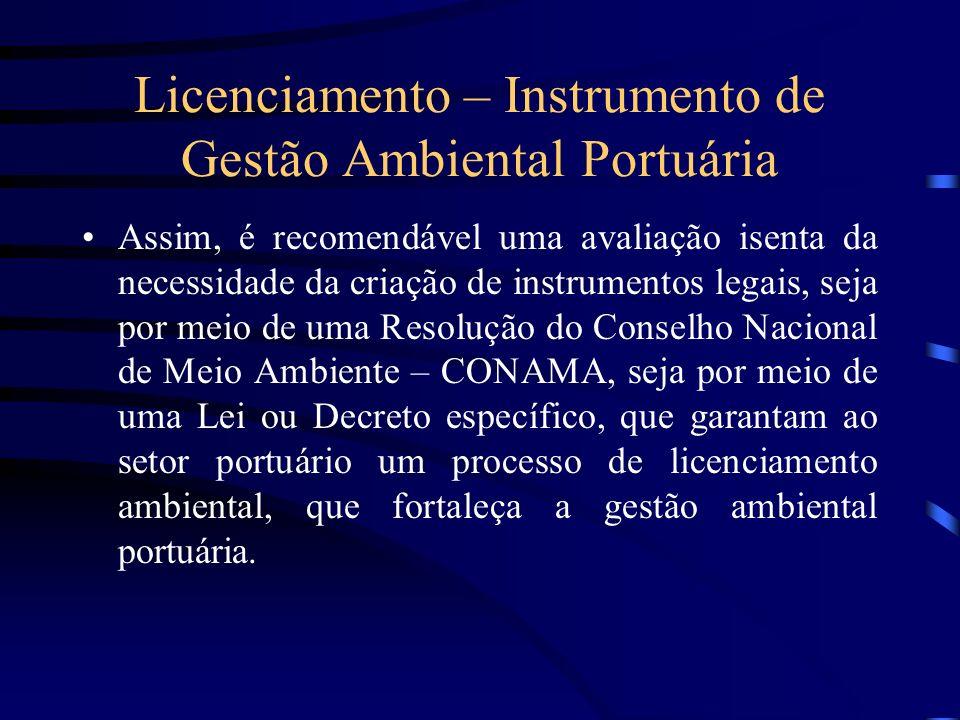 Licenciamento – Instrumento de Gestão Ambiental Portuária Assim, é recomendável uma avaliação isenta da necessidade da criação de instrumentos legais,