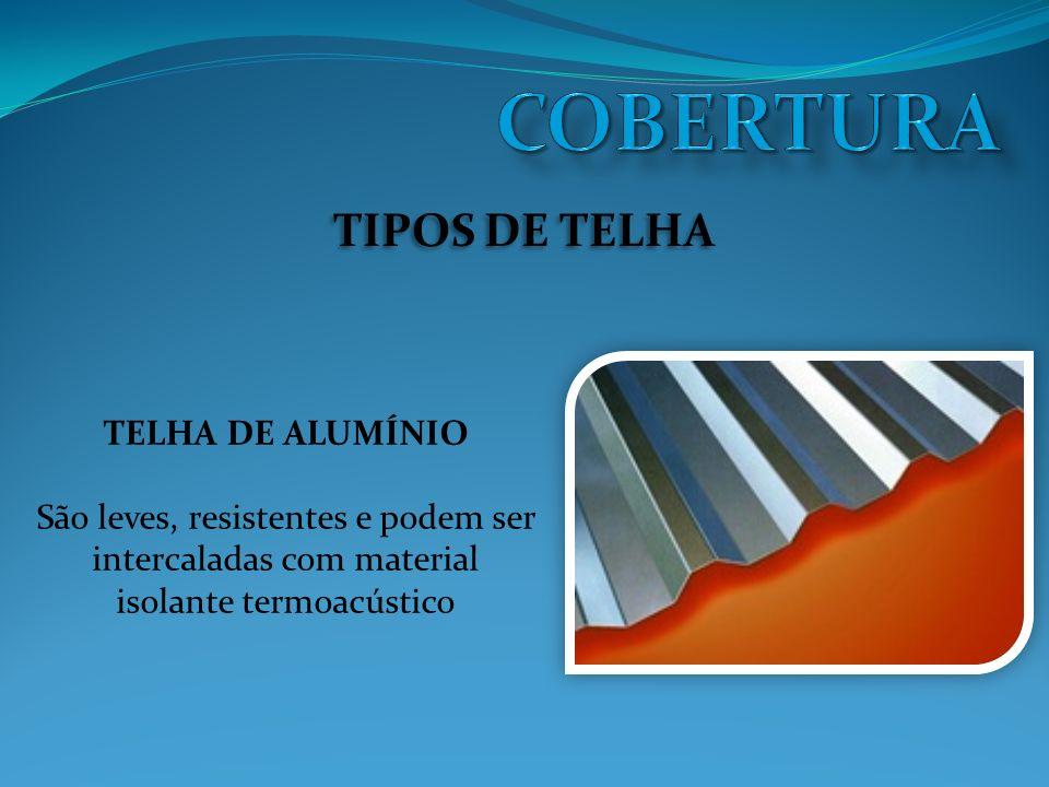 TIPOS DE TELHA TELHA DE ALUMÍNIO São leves, resistentes e podem ser intercaladas com material isolante termoacústico