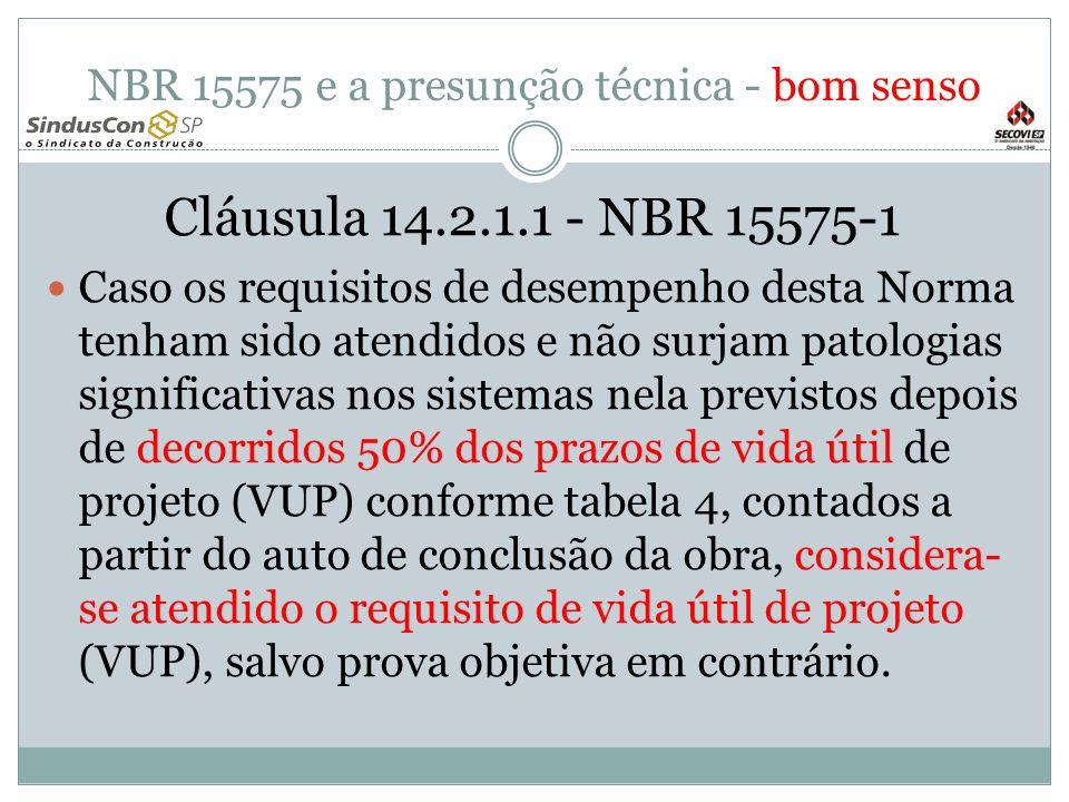 NBR 15575 e a presunção técnica - bom senso Cláusula 14.2.1.1 - NBR 15575-1 Caso os requisitos de desempenho desta Norma tenham sido atendidos e não surjam patologias significativas nos sistemas nela previstos depois de decorridos 50% dos prazos de vida útil de projeto (VUP) conforme tabela 4, contados a partir do auto de conclusão da obra, considera- se atendido o requisito de vida útil de projeto (VUP), salvo prova objetiva em contrário.