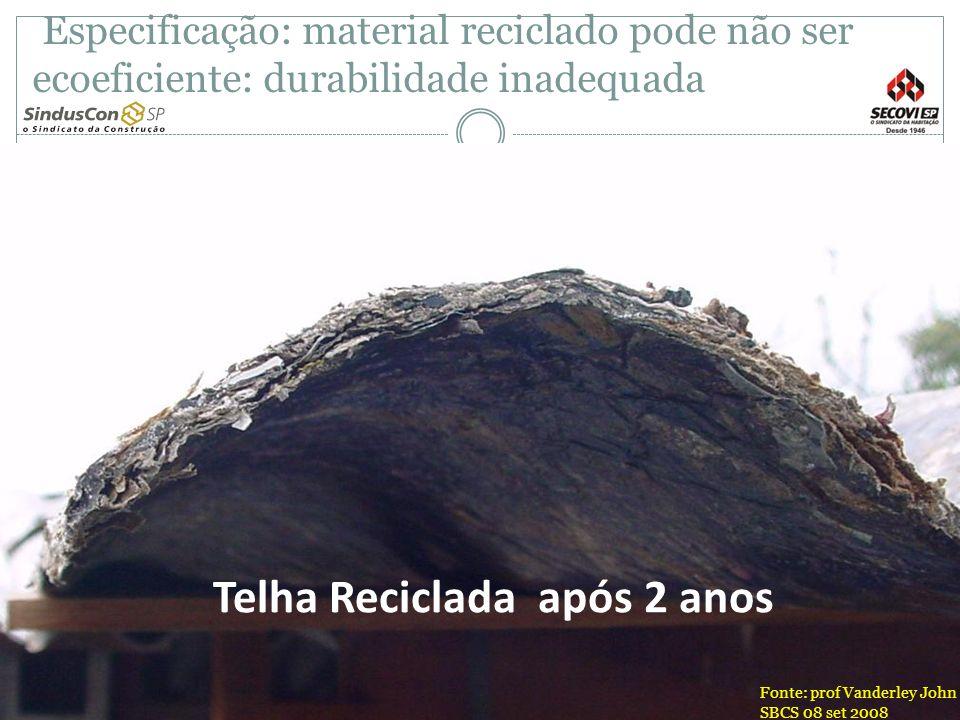 Telha Reciclada após 2 anos Fonte: prof Vanderley John SBCS 08 set 2008 Especificação: material reciclado pode não ser ecoeficiente: durabilidade inad