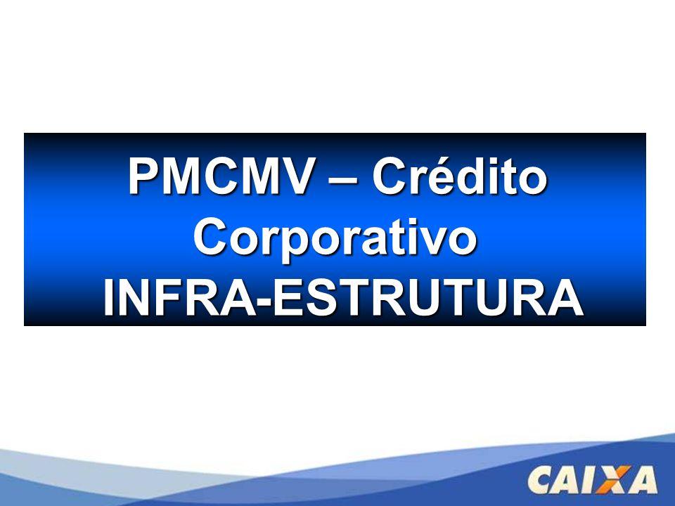 PMCMV – Crédito PMCMV – CréditoCorporativo INFRA-ESTRUTURA INFRA-ESTRUTURA
