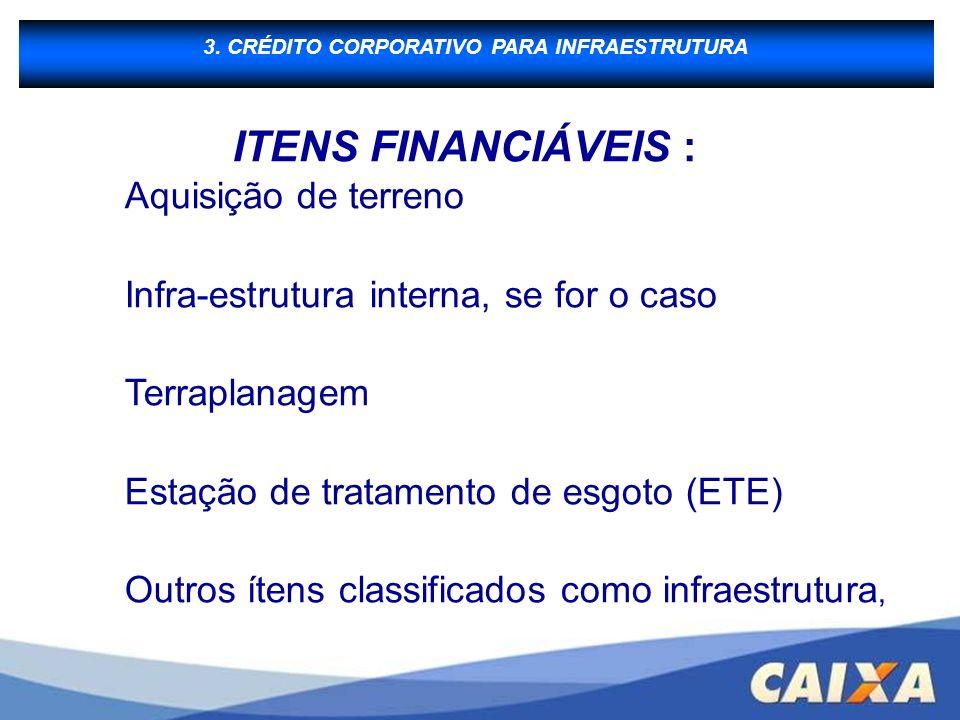 CRÉDITO CORPORATIVO PARA INFRAESTRUTURA 3. CRÉDITO CORPORATIVO PARA INFRAESTRUTURA ITENS FINANCIÁVEIS : Aquisição de terreno Infra-estrutura interna,