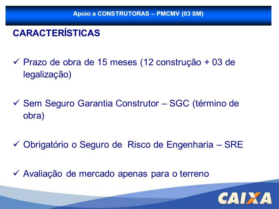 CARACTERÍSTICAS Prazo de obra de 15 meses (12 construção + 03 de legalização) Sem Seguro Garantia Construtor – SGC (término de obra) Obrigatório o Seg