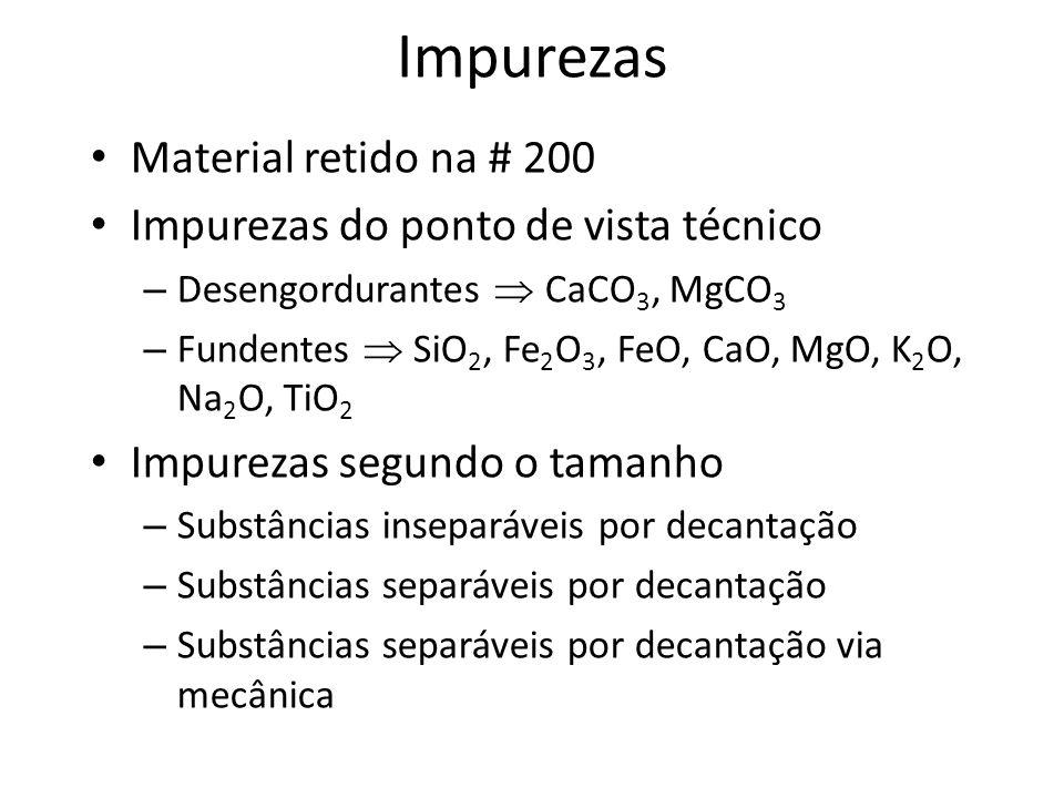 Impurezas Material retido na # 200 Impurezas do ponto de vista técnico – Desengordurantes CaCO 3, MgCO 3 – Fundentes SiO 2, Fe 2 O 3, FeO, CaO, MgO, K 2 O, Na 2 O, TiO 2 Impurezas segundo o tamanho – Substâncias inseparáveis por decantação – Substâncias separáveis por decantação – Substâncias separáveis por decantação via mecânica