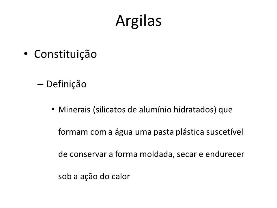 Argilas Constituição – Definição Minerais (silicatos de alumínio hidratados) que formam com a água uma pasta plástica suscetível de conservar a forma moldada, secar e endurecer sob a ação do calor