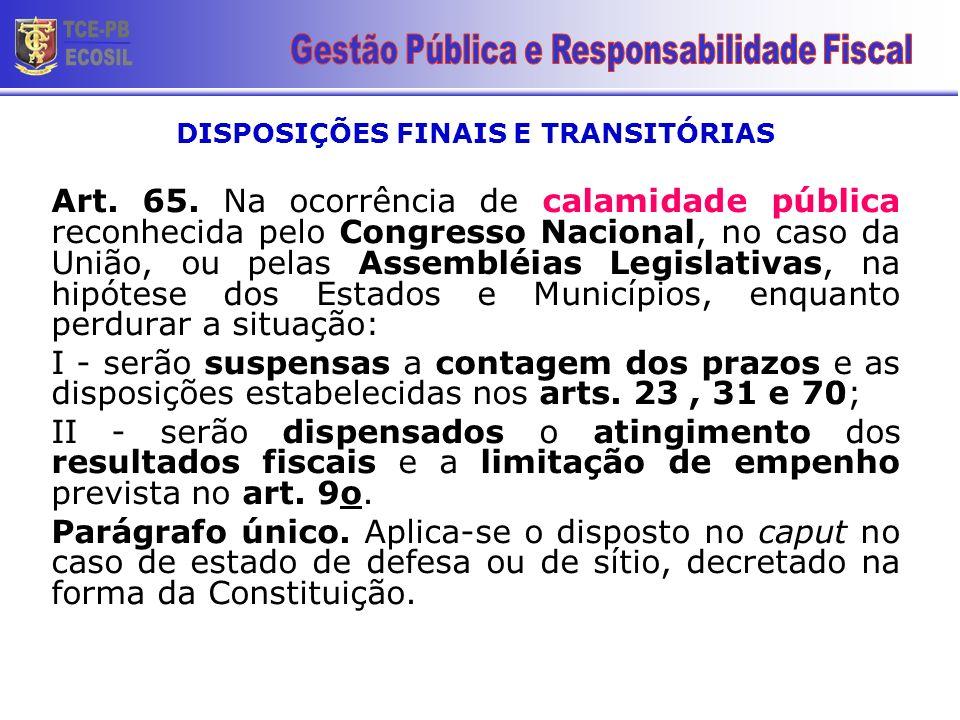DISPOSIÇÕES FINAIS E TRANSITÓRIAS Art. 65. Na ocorrência de calamidade pública reconhecida pelo Congresso Nacional, no caso da União, ou pelas Assembl