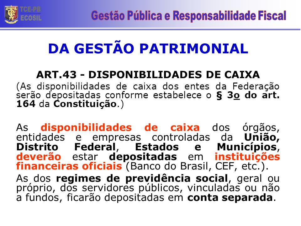 DA GESTÃO PATRIMONIAL ART.43 - DISPONIBILIDADES DE CAIXA (As disponibilidades de caixa dos entes da Federação serão depositadas conforme estabelece o