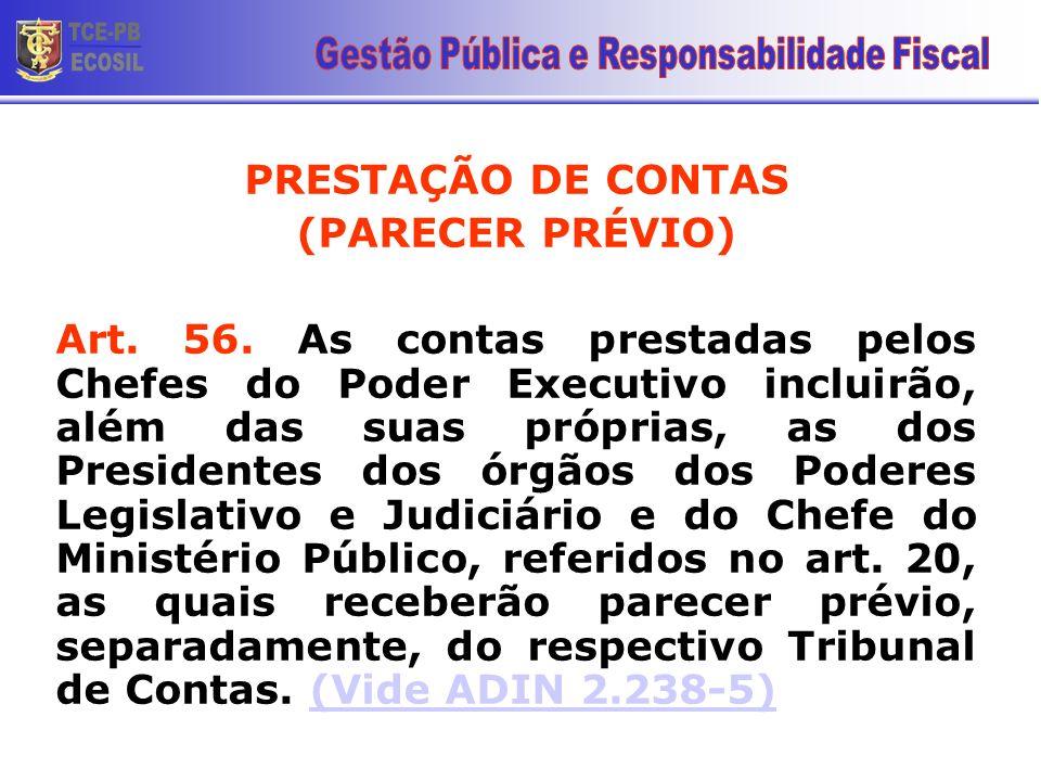 PRESTAÇÃO DE CONTAS (PARECER PRÉVIO) Art. 56. As contas prestadas pelos Chefes do Poder Executivo incluirão, além das suas próprias, as dos Presidente
